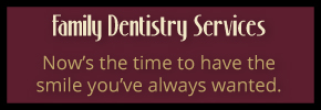 Family dentistry services - Now's the time to have the smile you've always wanted.