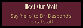 Meet our staff - Say 'hello' to Dr. Despond's dental staff.